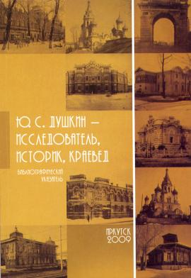 Библиографический указатель «Ю.С. Душкин – исследователь, историк, краевед» (составитель В.М. Полюх). Иркутск, 2009 год